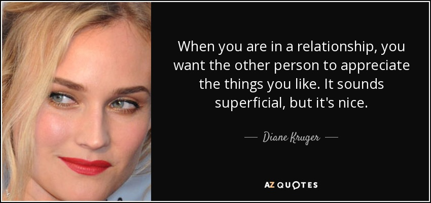 When you are in a relationship, you want the other person to appreciate the things you like. It sounds superficial, but it's nice. - Diane Kruger