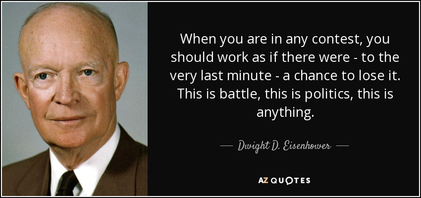 When you are in any contest, you should work as if there were - to the very last minute - a chance to lose it. This is battle, this is politics, this is anything. - Dwight D. Eisenhower