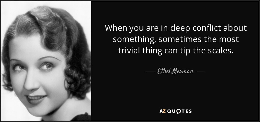 When you are in deep conflict about something, sometimes the most trivial thing can tip the scales. - Ethel Merman