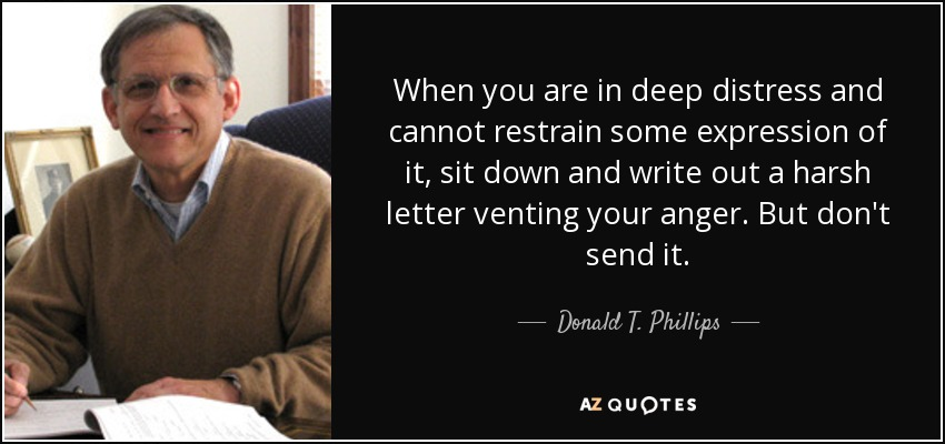 When you are in deep distress and cannot restrain some expression of it, sit down and write out a harsh letter venting your anger. But don't send it. - Donald T. Phillips