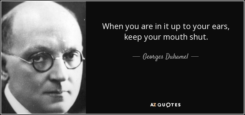 When you are in it up to your ears, keep your mouth shut. - Georges Duhamel