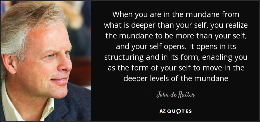 When you are in the mundane from what is deeper than your self, you realize the mundane to be more than your self, and your self opens. It opens in its structuring and in its form, enabling you as the form of your self to move in the deeper levels of the mundane - John de Ruiter