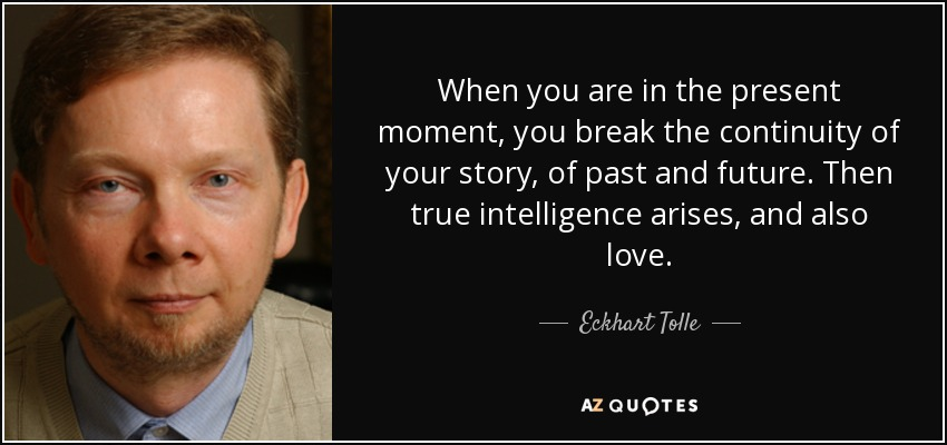 When you are in the present moment, you break the continuity of your story, of past and future. Then true intelligence arises, and also love. - Eckhart Tolle