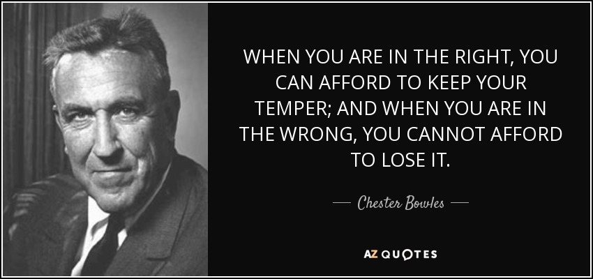 WHEN YOU ARE IN THE RIGHT, YOU CAN AFFORD TO KEEP YOUR TEMPER; AND WHEN YOU ARE IN THE WRONG, YOU CANNOT AFFORD TO LOSE IT. - Chester Bowles