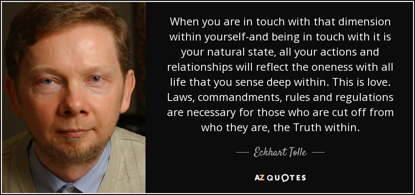 When you are in touch with that dimension within yourself-and being in touch with it is your natural state, all your actions and relationships will reflect the oneness with all life that you sense deep within. This is love. Laws, commandments, rules and regulations are necessary for those who are cut off from who they are, the Truth within. - Eckhart Tolle