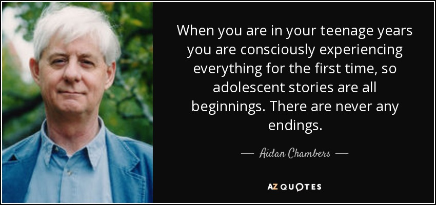 When you are in your teenage years you are consciously experiencing everything for the first time, so adolescent stories are all beginnings. There are never any endings. - Aidan Chambers