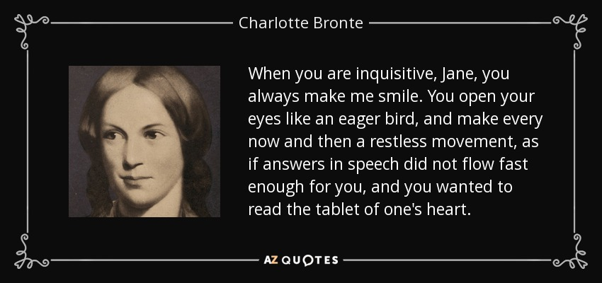 When you are inquisitive, Jane, you always make me smile. You open your eyes like an eager bird, and make every now and then a restless movement, as if answers in speech did not flow fast enough for you, and you wanted to read the tablet of one's heart. - Charlotte Bronte