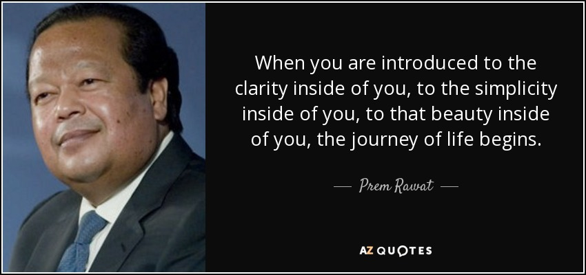 When you are introduced to the clarity inside of you, to the simplicity inside of you, to that beauty inside of you, the journey of life begins. - Prem Rawat