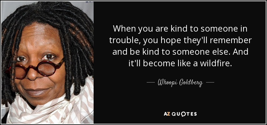 When you are kind to someone in trouble, you hope they'll remember and be kind to someone else. And it'll become like a wildfire. - Whoopi Goldberg