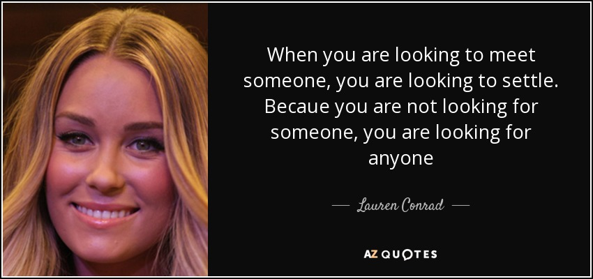 When you are looking to meet someone, you are looking to settle. Becaue you are not looking for someone, you are looking for anyone - Lauren Conrad