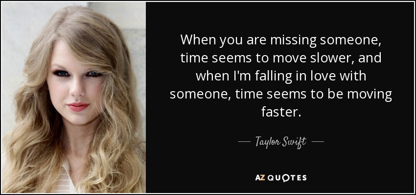 When you are missing someone, time seems to move slower, and when I'm falling in love with someone, time seems to be moving faster. - Taylor Swift