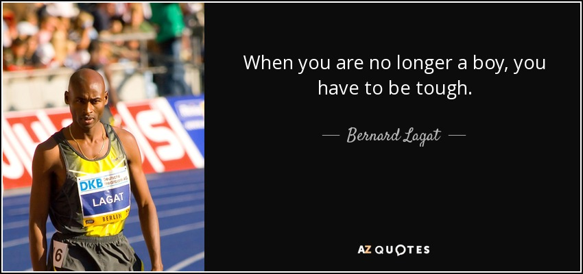 When you are no longer a boy, you have to be tough. - Bernard Lagat