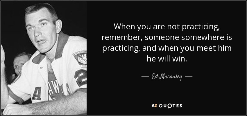 When you are not practicing, remember, someone somewhere is practicing, and when you meet him he will win. - Ed Macauley