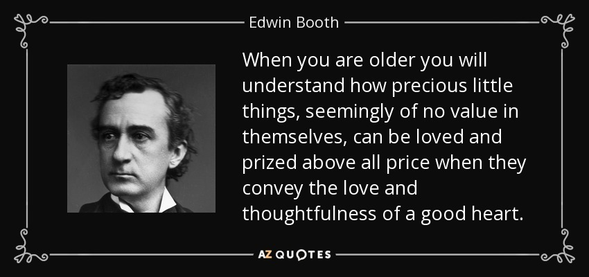 When you are older you will understand how precious little things, seemingly of no value in themselves, can be loved and prized above all price when they convey the love and thoughtfulness of a good heart. - Edwin Booth