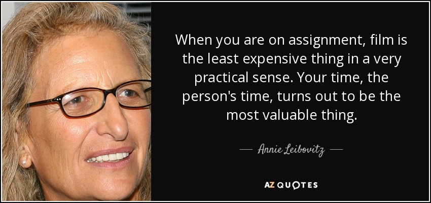 When you are on assignment, film is the least expensive thing in a very practical sense. Your time, the person's time, turns out to be the most valuable thing. - Annie Leibovitz
