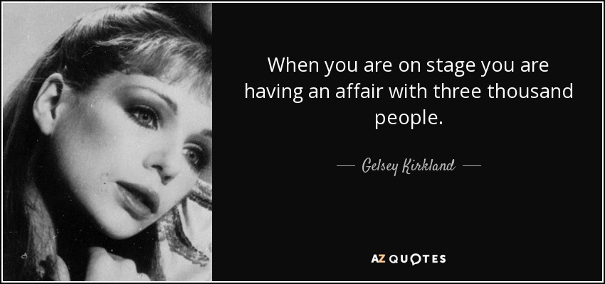 When you are on stage you are having an affair with three thousand people. - Gelsey Kirkland