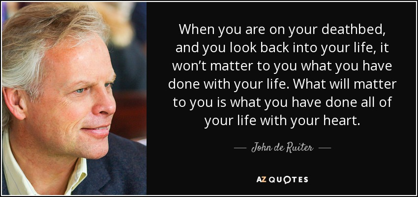 When you are on your deathbed, and you look back into your life, it won't matter to you what you have done with your life. What will matter to you is what you have done all of your life with your heart. - John de Ruiter