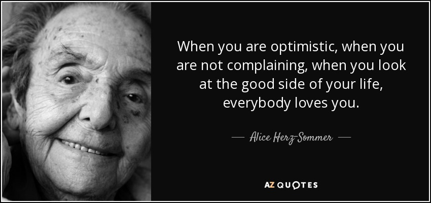 When you are optimistic, when you are not complaining, when you look at the good side of your life, everybody loves you. - Alice Herz-Sommer