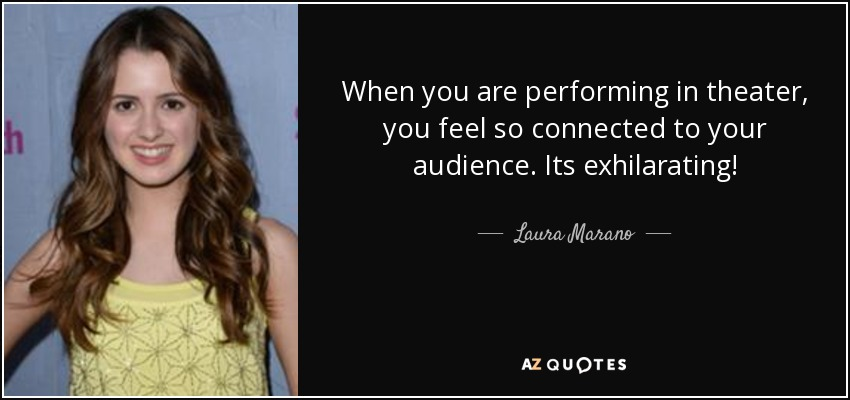 When you are performing in theater, you feel so connected to your audience. Its exhilarating! - Laura Marano
