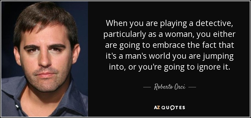 When you are playing a detective, particularly as a woman, you either are going to embrace the fact that it's a man's world you are jumping into, or you're going to ignore it. - Roberto Orci
