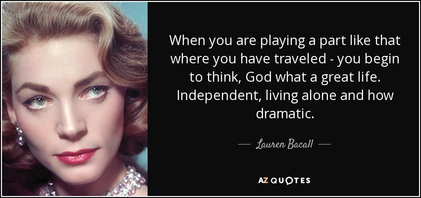 When you are playing a part like that where you have traveled - you begin to think, God what a great life. Independent, living alone and how dramatic. - Lauren Bacall