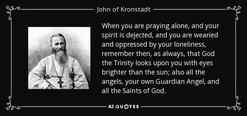 When you are praying alone, and your spirit is dejected, and you are wearied and oppressed by your loneliness, remember then, as always, that God the Trinity looks upon you with eyes brighter than the sun; also all the angels, your own Guardian Angel, and all the Saints of God. - John of Kronstadt