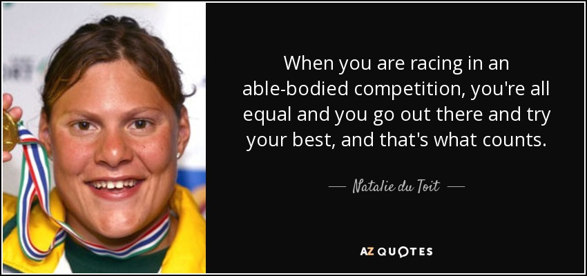 When you are racing in an able-bodied competition, you're all equal and you go out there and try your best, and that's what counts. - Natalie du Toit