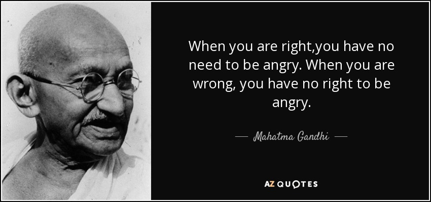 When you are right,you have no need to be angry. When you are wrong, you have no right to be angry. - Mahatma Gandhi