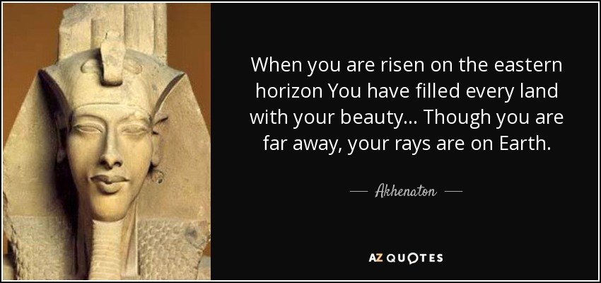 When you are risen on the eastern horizon You have filled every land with your beauty... Though you are far away, your rays are on Earth. - Akhenaton
