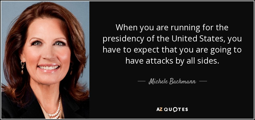 When you are running for the presidency of the United States, you have to expect that you are going to have attacks by all sides. - Michele Bachmann