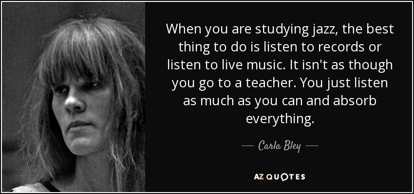 When you are studying jazz, the best thing to do is listen to records or listen to live music. It isn't as though you go to a teacher. You just listen as much as you can and absorb everything. - Carla Bley