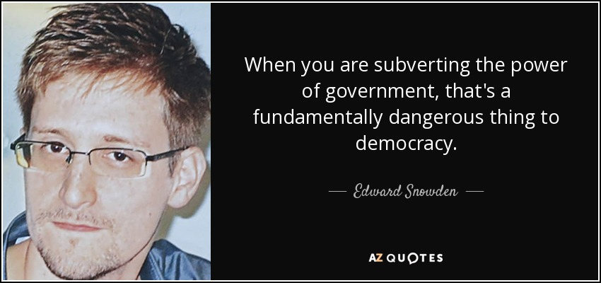 When you are subverting the power of government, that's a fundamentally dangerous thing to democracy. - Edward Snowden