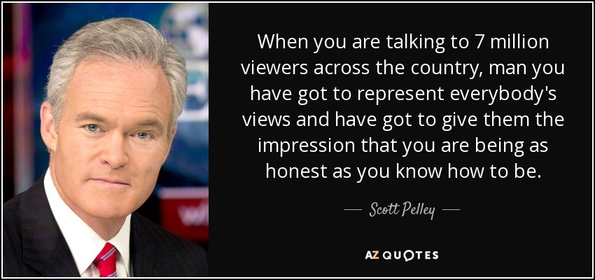 When you are talking to 7 million viewers across the country, man you have got to represent everybody's views and have got to give them the impression that you are being as honest as you know how to be. - Scott Pelley