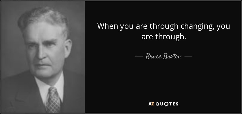 When you are through changing, you are through. - Bruce Barton