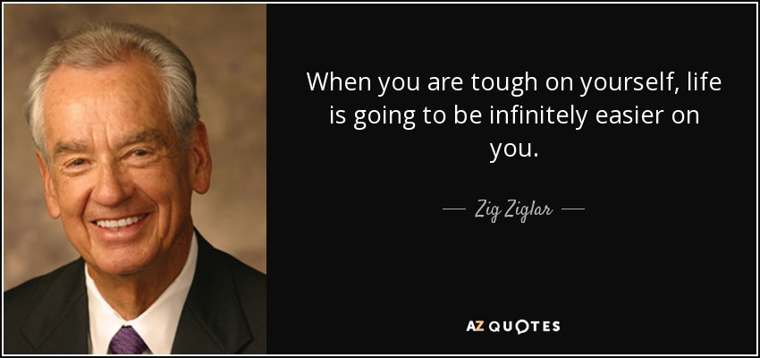 When you are tough on yourself, life is going to be infinitely easier on you. - Zig Ziglar