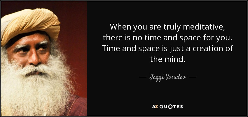 When you are truly meditative, there is no time and space for you. Time and space is just a creation of the mind. - Jaggi Vasudev