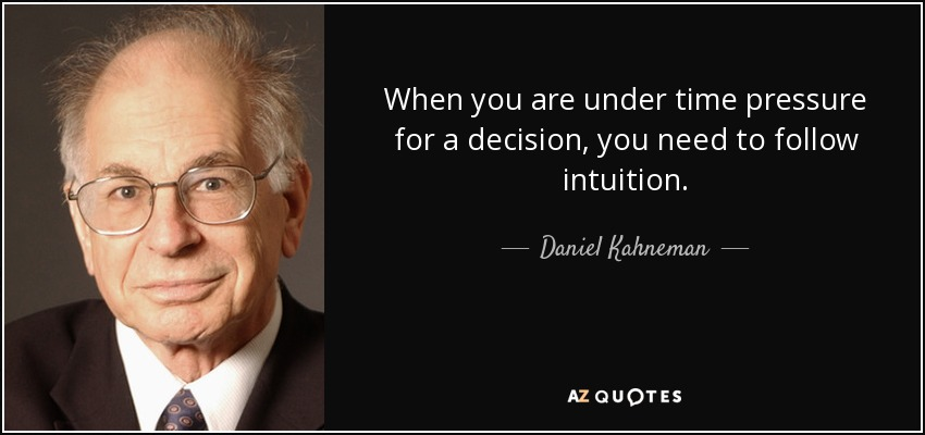 When you are under time pressure for a decision, you need to follow intuition. - Daniel Kahneman
