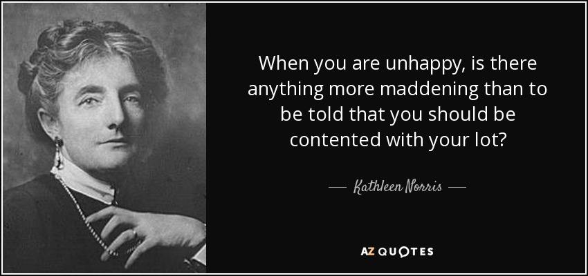 When you are unhappy, is there anything more maddening than to be told that you should be contented with your lot? - Kathleen Norris