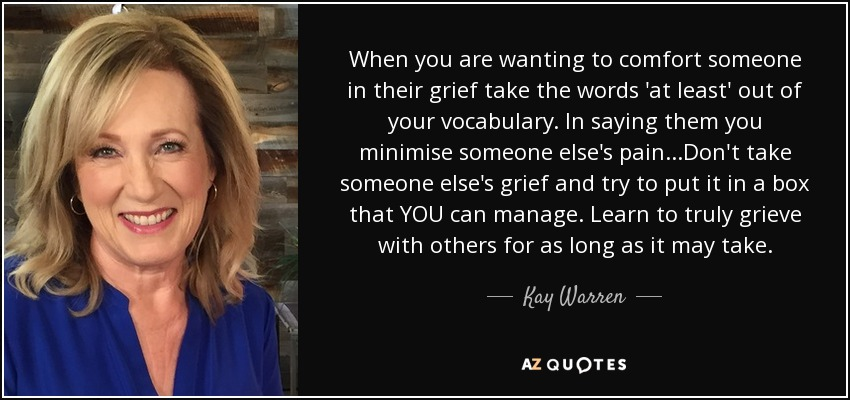When you are wanting to comfort someone in their grief take the words 'at least' out of your vocabulary. In saying them you minimise someone else's pain...Don't take someone else's grief and try to put it in a box that YOU can manage. Learn to truly grieve with others for as long as it may take. - Kay Warren