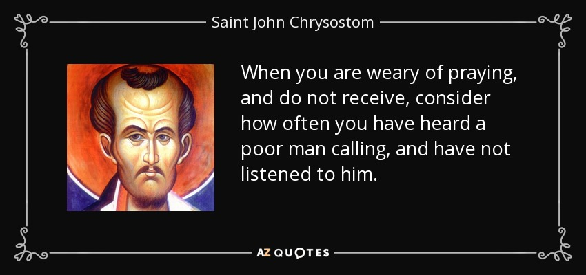 When you are weary of praying, and do not receive, consider how often you have heard a poor man calling, and have not listened to him. - Saint John Chrysostom