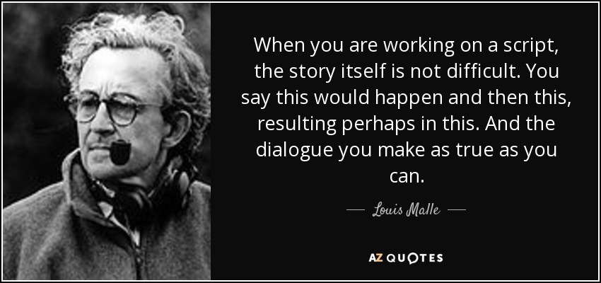 When you are working on a script, the story itself is not difficult. You say this would happen and then this, resulting perhaps in this. And the dialogue you make as true as you can. - Louis Malle