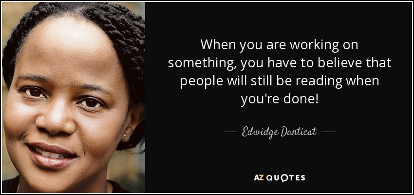 When you are working on something, you have to believe that people will still be reading when you're done! - Edwidge Danticat