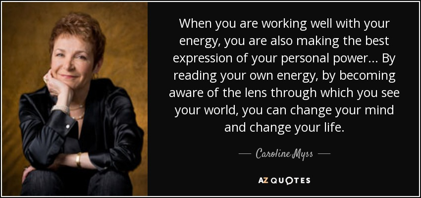 When you are working well with your energy, you are also making the best expression of your personal power... By reading your own energy, by becoming aware of the lens through which you see your world, you can change your mind and change your life. - Caroline Myss