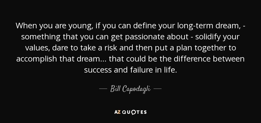 When you are young, if you can define your long-term dream, - something that you can get passionate about - solidify your values, dare to take a risk and then put a plan together to accomplish that dream... that could be the difference between success and failure in life. - Bill Capodagli