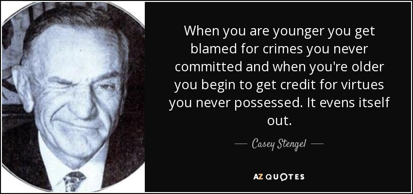 When you are younger you get blamed for crimes you never committed and when you're older you begin to get credit for virtues you never possessed. It evens itself out. - Casey Stengel