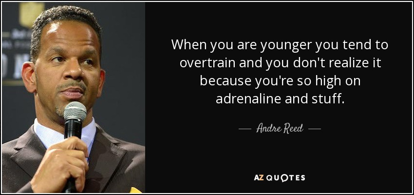When you are younger you tend to overtrain and you don't realize it because you're so high on adrenaline and stuff. - Andre Reed