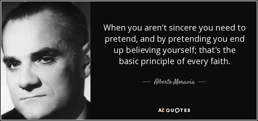 When you aren't sincere you need to pretend, and by pretending you end up believing yourself; that's the basic principle of every faith. - Alberto Moravia
