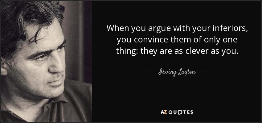 When you argue with your inferiors, you convince them of only one thing: they are as clever as you. - Irving Layton
