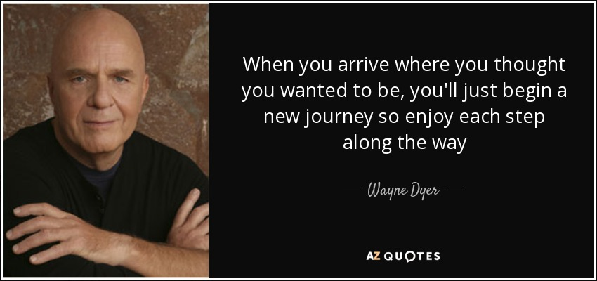 When you arrive where you thought you wanted to be, you'll just begin a new journey so enjoy each step along the way - Wayne Dyer