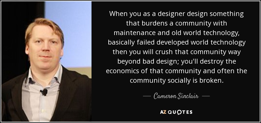 When you as a designer design something that burdens a community with maintenance and old world technology, basically failed developed world technology then you will crush that community way beyond bad design; you'll destroy the economics of that community and often the community socially is broken. - Cameron Sinclair
